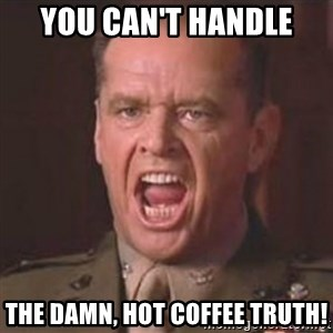 Jack Nicholson - You can't handle the truth! - You Can't Handle The Damn, Hot Coffee Truth!