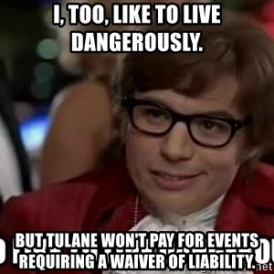I too like to live dangerously - I, too, like to live dangerously. But Tulane won't pay for events requiring a waiver of liability.