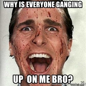 american psycho - Why is everyone ganging  up  on me bro?