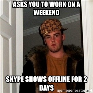 Scumbag Steve - Asks you to work on a weekend Skype shows offline for 2 days