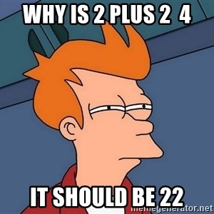Futurama Fry - why is 2 plus 2  4 it should be 22