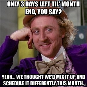 Willy Wonka - Only 3 days left til' month end, you say? Yeah... we thought we'd mix it up and schedule it differently this month.