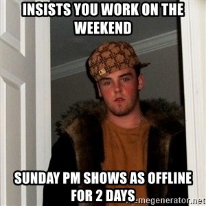 Scumbag Steve - insists you work on the weekend sunday PM shows as offline for 2 days