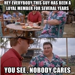 See? Nobody Cares - Hey Everybody This Guy has been a loyal member for Several Years You see , Nobody cares