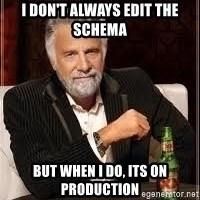 I don't always guy meme - I DON'T ALWAYS EDIT THE SCHEMA BUT WHEN I DO, ITS ON PRODUCTION