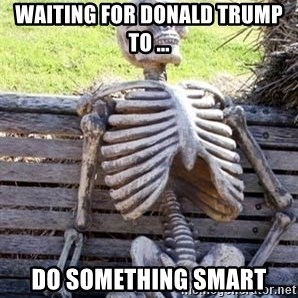 Waiting Skeleton - waiting for donald trump to ... DO SOMETHING SMART