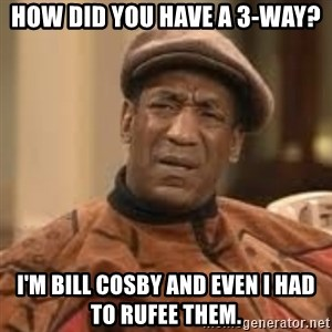 Confused Bill Cosby  - How did you have a 3-way? I'm bill cosby and even i had to rufee them.