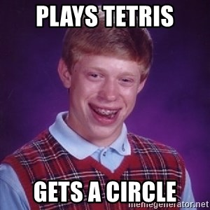 Bad Luck Brian - Plays tetris Gets a circle