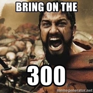 300 - Bring on the 300