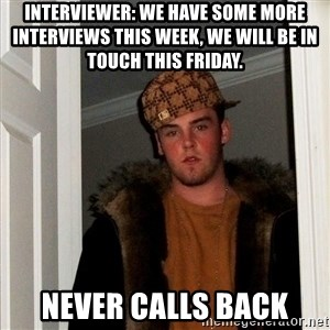 Scumbag Steve - Interviewer: We have some more  interviews this week, we will be in touch this Friday.  Never calls back