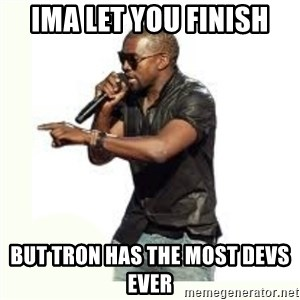 Imma Let you finish kanye west - ima let you finish but tron has the most devs ever