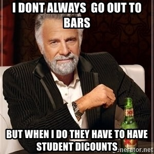The Most Interesting Man In The World - I DONT ALWAYS  GO OUT TO BARS BUT WHEN I DO THEY HAVE TO HAVE STUDENT DICOUNTS