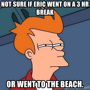 Futurama Fry - Not sure if Eric went on a 3 hr break or went to the beach.