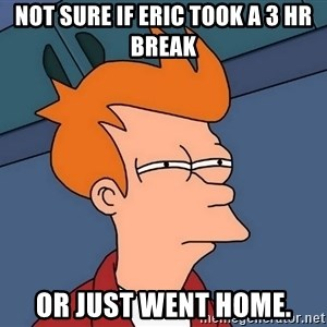 Futurama Fry - Not sure if Eric took a 3 hr break or just went home.