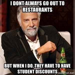 The Most Interesting Man In The World - I DONT ALWAYS GO OUT TO RESTAURANTS BUT WHEN I DO, THEY HAVE TO HAVE STUDENT DISCOUNTS