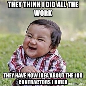 Evil Plan Baby - They think I did all the work They have now idea about the 100 contractors I hired