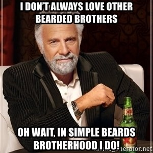 The Most Interesting Man In The World - I Don't Always Love Other Bearded Brothers Oh wait, in Simple Beards Brotherhood I Do!