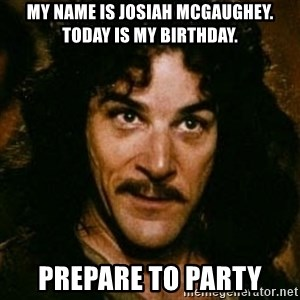You keep using that word, I don't think it means what you think it means - My name is Josiah McGaughey. Today is my Birthday. Prepare to Party