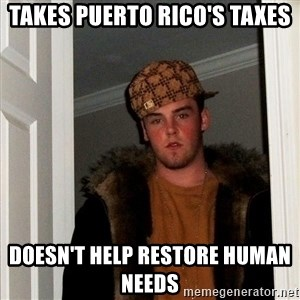 Scumbag Steve - Takes Puerto Rico's Taxes Doesn't help restore human needs