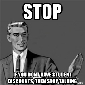 Correction Guy - STOP if you dont have student discounts, then stop talking