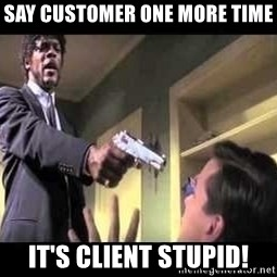 Say what again - Say Customer one more time It's Client STupid!