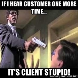 Say what again - If I hear Customer one more time... It's Client Stupid!