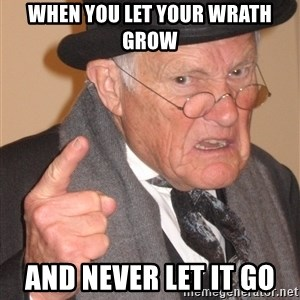 Angry Old Man - when you let your wrath grow  and never let it go