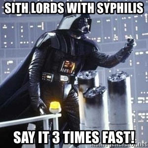 Darth Vader Shaking Fist - Sith Lords with syphilis Say it 3 times fast!