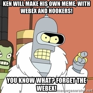 bender blackjack and hookers - Ken will make his own meme, with WebEx and Hookers! You know what? Forget the WebEx!
