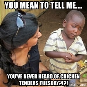 So You're Telling me - You mean to tell me.... You've never heard of Chicken Tenders Tuesday?!?!