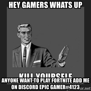 kill yourself guy - hey gamers whats up anyone want to play fortnite add me on discord epic gamer#4123