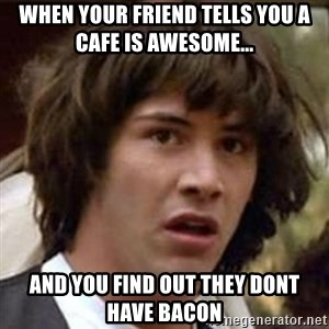 Conspiracy Keanu - When your friend tells you a cafe is awesome... and you find out they dont have bacon