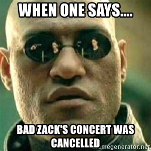 What If I Told You - when one says.... Bad Zack's concert was cancelled