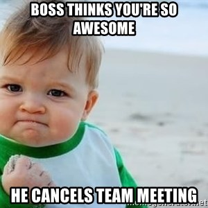 fist pump baby - Boss thinks you're so awesome He cancels team meeting