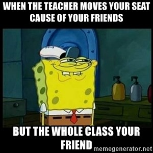 Don't you, Squidward? - When the teacher moves your seat cause of your friends But the whole class your friend