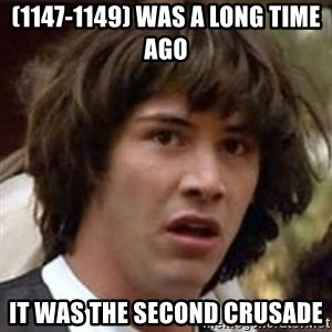 Conspiracy Keanu - (1147-1149) was a long time ago  It was the Second Crusade