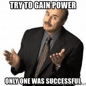 Dr. Phil - Try to gain power only one was successful
