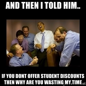obama laughing  - and then i told him.. if you dont offer student discounts then why are you wasting my time