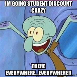 calamardo me vale - IM GOING STUDENT DISCOUNT CRAZY there everywhere...EVERYWHERE!!