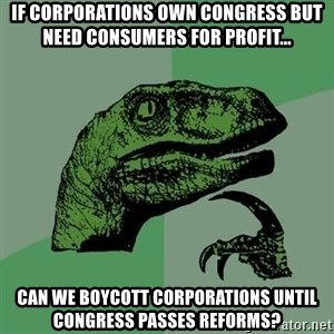 Raptor - IF CORPORATIONS OWN CONGRESS BUT NEED CONSUMERS FOR PROFIT... CAN WE BOYCOTT CORPORATIONS UNTIL CONGRESS PASSES REFORMS?