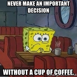 Coffee shop spongebob - Never make an important decision without a cup of coffee.