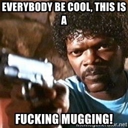 Pulp Fiction - Everybody be Cool, this is a  Fucking Mugging!