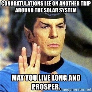 Spock - Congratulations lee on another trip around the solar system May you live long and prosper.