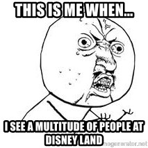 Y U SO - This is me when... I see a multitude of people at Disney Land