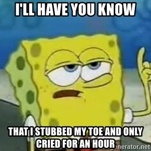 Tough Spongebob - I'LL HAVE YOU KNOW that i stubbed my toe and only cried for an hour