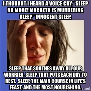 "woman crying - I thought I heard a voice cry, ""Sleep no more! Macbeth is murdering sleep."" Innocent sleep.  Sleep that soothes away all our worries. Sleep that puts each day to rest.  Sleep, the main course in life's feast, and the most nourishing."