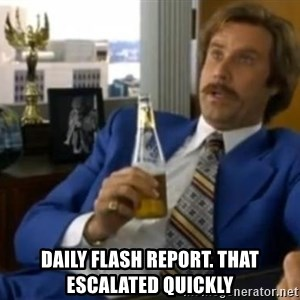 That escalated quickly-Ron Burgundy - DAILY FLASH REPORT. THAT ESCALATED QUICKLY