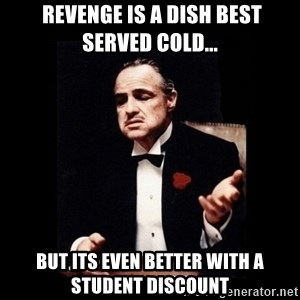 The Godfather - Revenge is a dish best served cold... BUT ITS EVEN BETTER WITH A STUDENT DISCOUNT