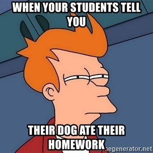 Futurama Fry - When your students tell you their dog ate their homework