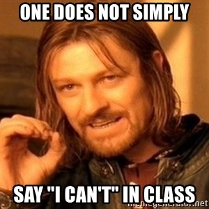 "One Does Not Simply - One does not simply say ""I can't"" in class"